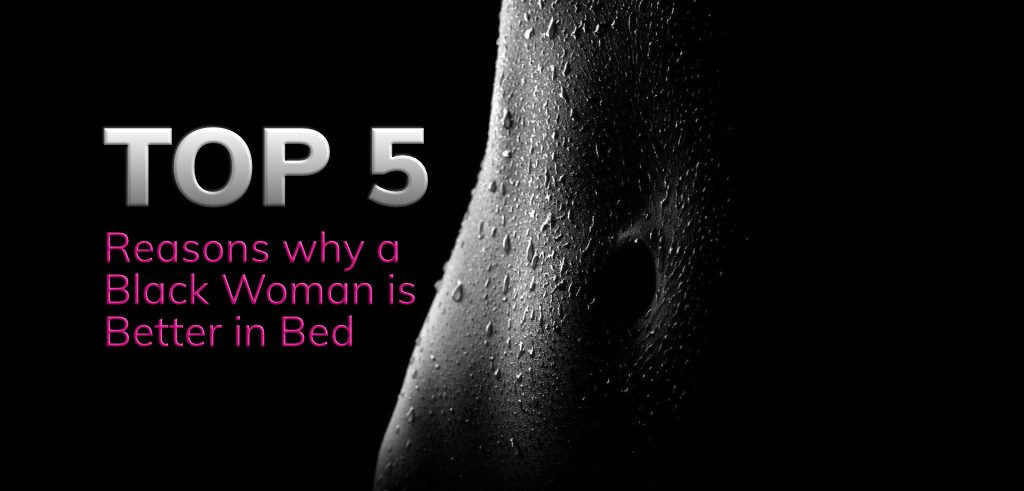 Top 5 Reasons why a Black Woman is better in Bed